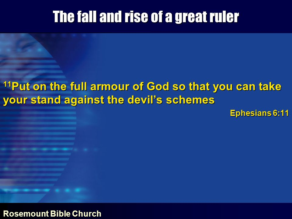 Rosemount Bible Church The fall and rise of a great ruler 11 Put on the full armour of God so that you can take your stand against the devil's schemes Ephesians 6:11