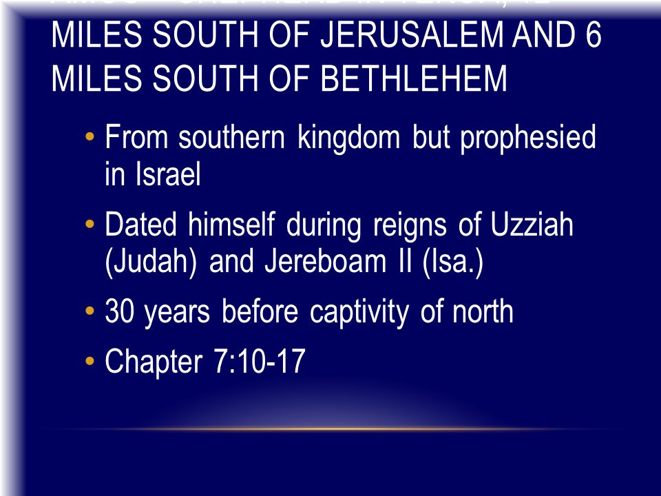 AMOS – SHEPHERD IN TEKOA, 12 MILES SOUTH OF JERUSALEM AND 6 MILES SOUTH OF BETHLEHEM From southern kingdom but prophesied in Israel Dated himself duri