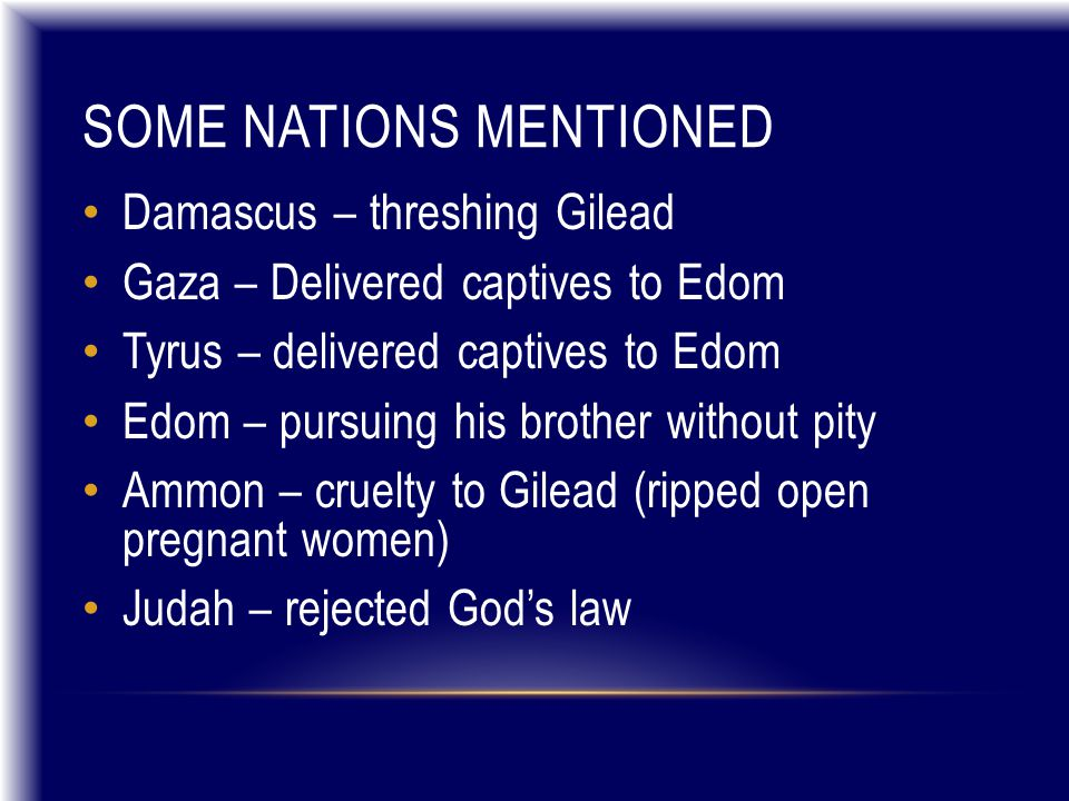 SOME NATIONS MENTIONED Damascus – threshing Gilead Gaza – Delivered captives to Edom Tyrus – delivered captives to Edom Edom – pursuing his brother without pity Ammon – cruelty to Gilead (ripped open pregnant women) Judah – rejected God's law