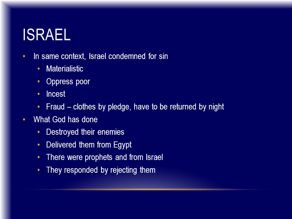 ISRAEL In same context, Israel condemned for sin Materialistic Oppress poor Incest Fraud – clothes by pledge, have to be returned by night What God has done Destroyed their enemies Delivered them from Egypt There were prophets and from Israel They responded by rejecting them