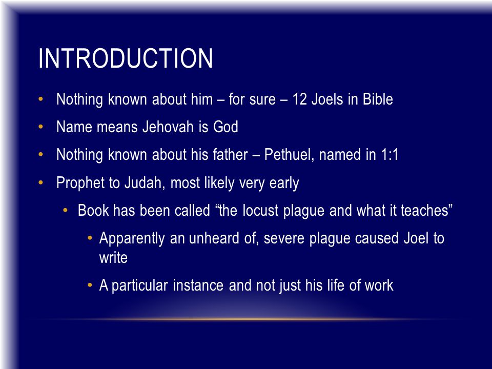 INTRODUCTION Nothing known about him – for sure – 12 Joels in Bible Name means Jehovah is God Nothing known about his father – Pethuel, named in 1:1 Prophet to Judah, most likely very early Book has been called the locust plague and what it teaches Apparently an unheard of, severe plague caused Joel to write A particular instance and not just his life of work