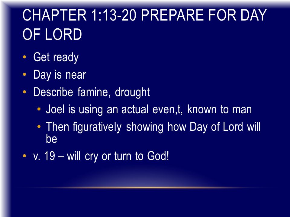 CHAPTER 1:13-20 PREPARE FOR DAY OF LORD Get ready Day is near Describe famine, drought Joel is using an actual even,t, known to man Then figuratively