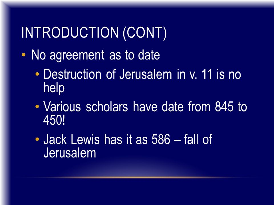 INTRODUCTION (CONT) No agreement as to date Destruction of Jerusalem in v. 11 is no help Various scholars have date from 845 to 450! Jack Lewis has it
