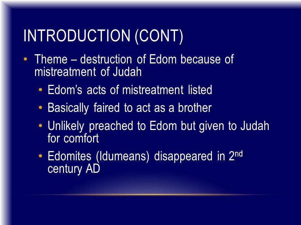 INTRODUCTION (CONT) Theme – destruction of Edom because of mistreatment of Judah Edom's acts of mistreatment listed Basically faired to act as a brother Unlikely preached to Edom but given to Judah for comfort Edomites (Idumeans) disappeared in 2 nd century AD