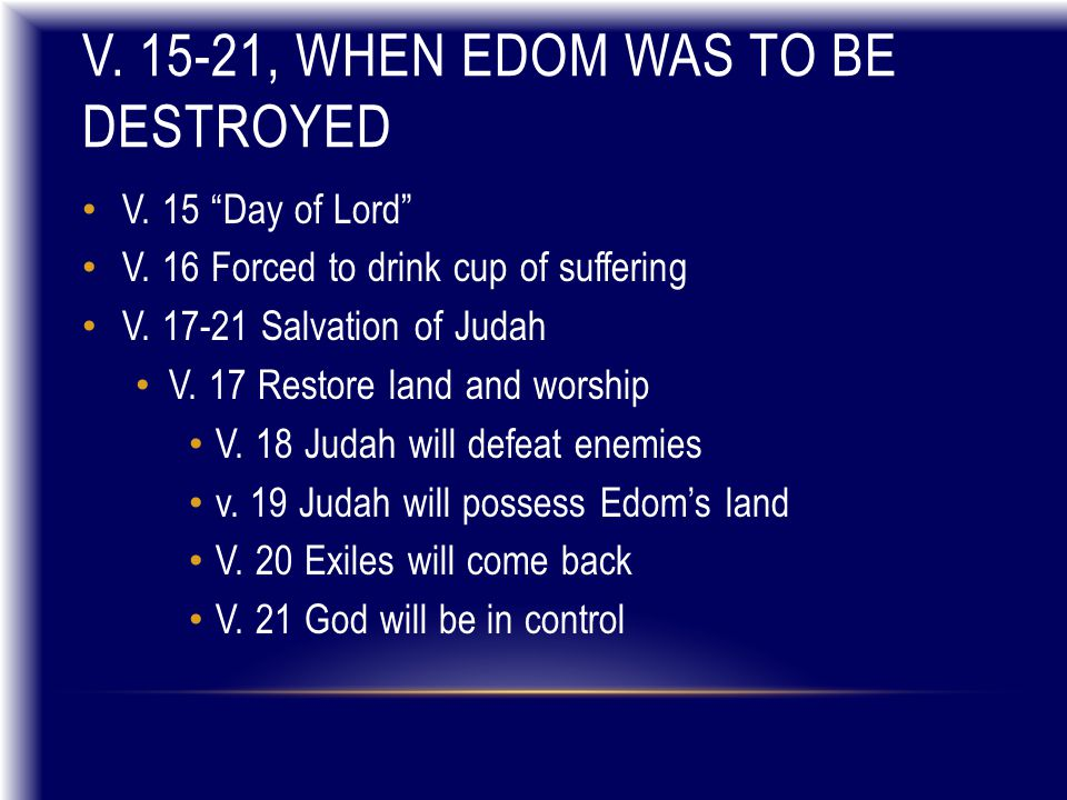 """V. 15-21, WHEN EDOM WAS TO BE DESTROYED V. 15 """"Day of Lord"""" V. 16 Forced to drink cup of suffering V. 17-21 Salvation of Judah V. 17 Restore land and"""