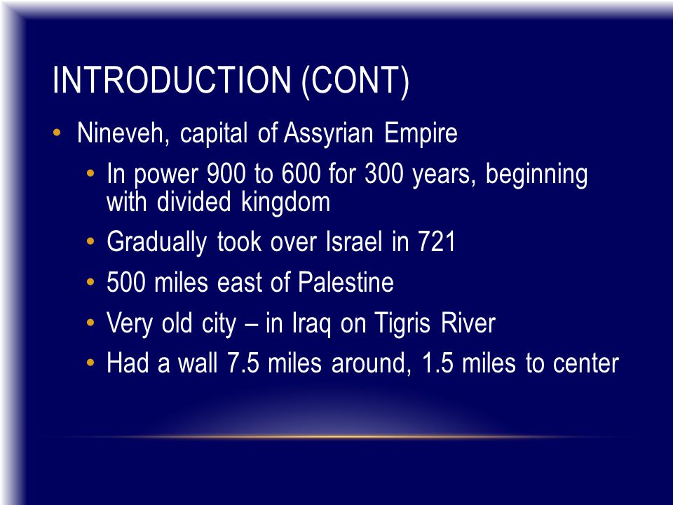 INTRODUCTION (CONT) Nineveh, capital of Assyrian Empire In power 900 to 600 for 300 years, beginning with divided kingdom Gradually took over Israel i