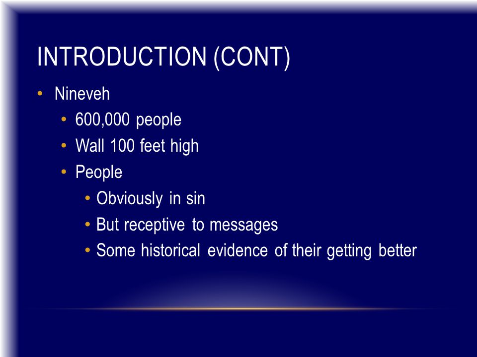 INTRODUCTION (CONT) Nineveh 600,000 people Wall 100 feet high People Obviously in sin But receptive to messages Some historical evidence of their getting better