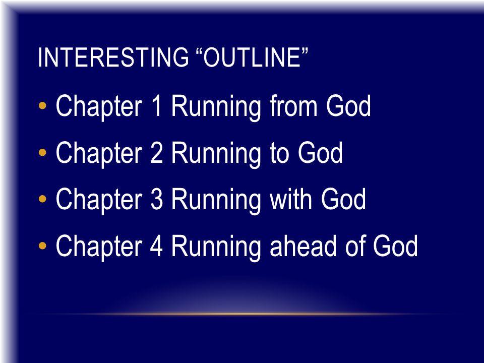 "INTERESTING ""OUTLINE"" Chapter 1 Running from God Chapter 2 Running to God Chapter 3 Running with God Chapter 4 Running ahead of God"