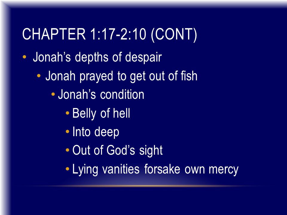 CHAPTER 1:17-2:10 (CONT) Jonah's depths of despair Jonah prayed to get out of fish Jonah's condition Belly of hell Into deep Out of God's sight Lying