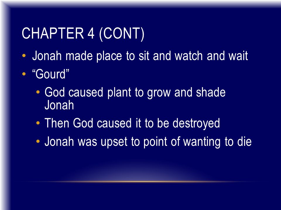 """CHAPTER 4 (CONT) Jonah made place to sit and watch and wait """"Gourd"""" God caused plant to grow and shade Jonah Then God caused it to be destroyed Jonah"""