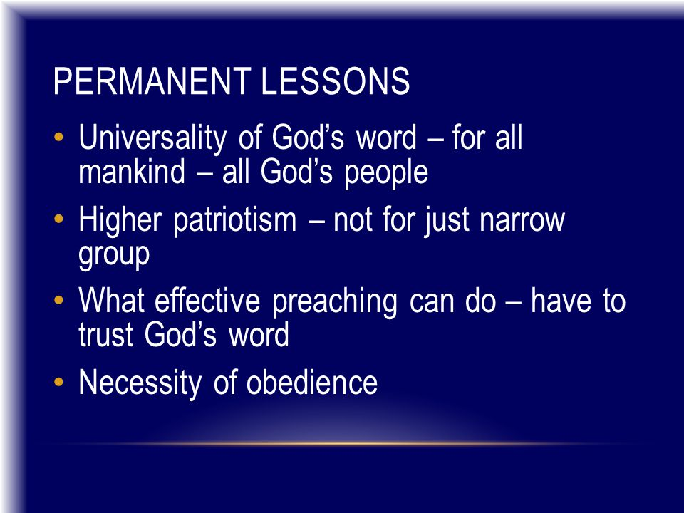 PERMANENT LESSONS Universality of God's word – for all mankind – all God's people Higher patriotism – not for just narrow group What effective preaching can do – have to trust God's word Necessity of obedience