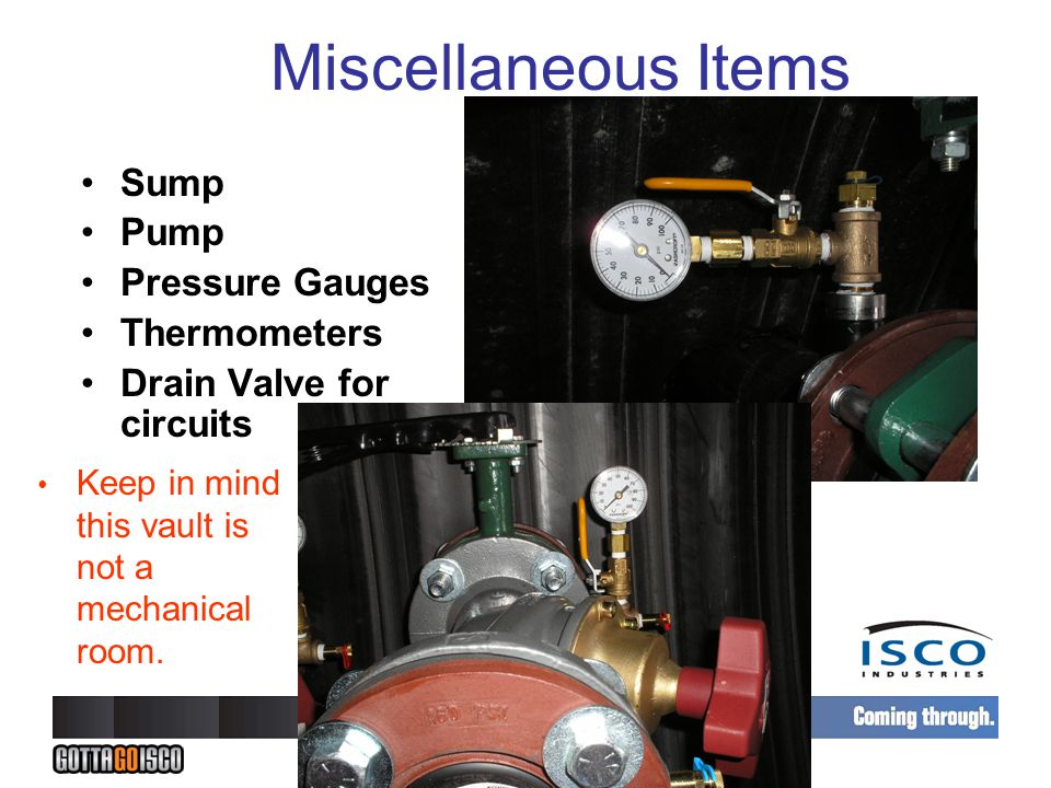 Miscellaneous Items Sump Pump Pressure Gauges Thermometers Drain Valve for circuits Keep in mind this vault is not a mechanical room.