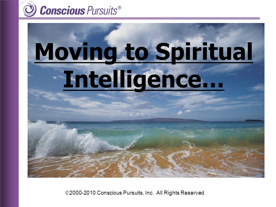  2000-2010 Conscious Pursuits, Inc. All Rights Reserved Moving to Spiritual Intelligence…