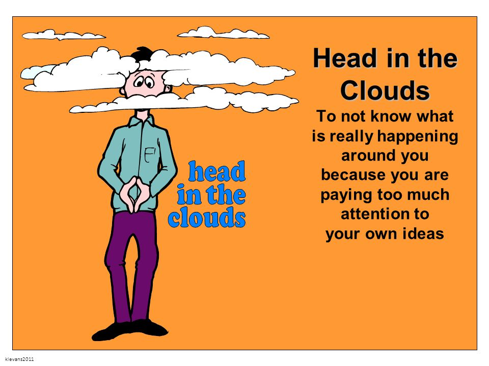 klevans2011 Head in the Clouds Head in the Clouds To not know what is really happening around you because you are paying too much attention to your ow