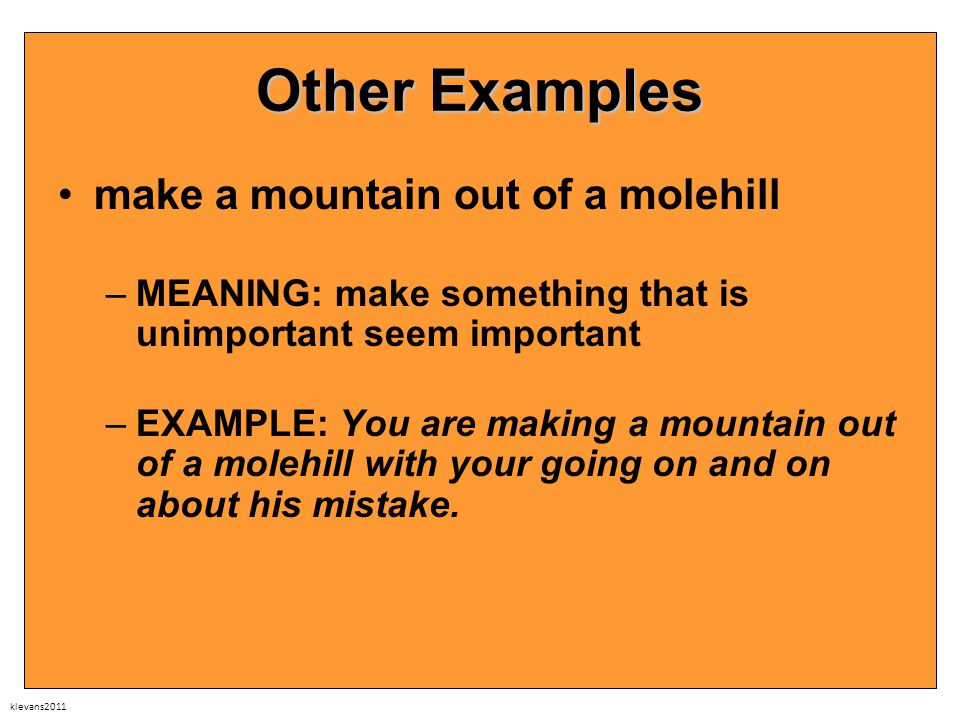 klevans2011 Other Examples make a mountain out of a molehill –MEANING: make something that is unimportant seem important –EXAMPLE: You are making a mountain out of a molehill with your going on and on about his mistake.