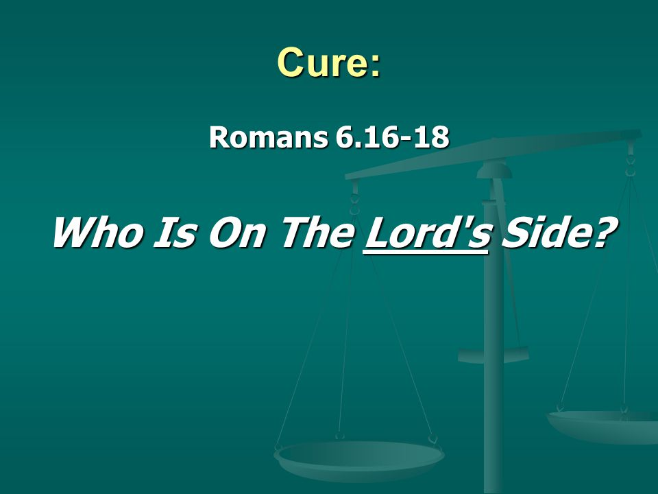 Cure: Romans 6.16-18 Who Is On The Lord s Side