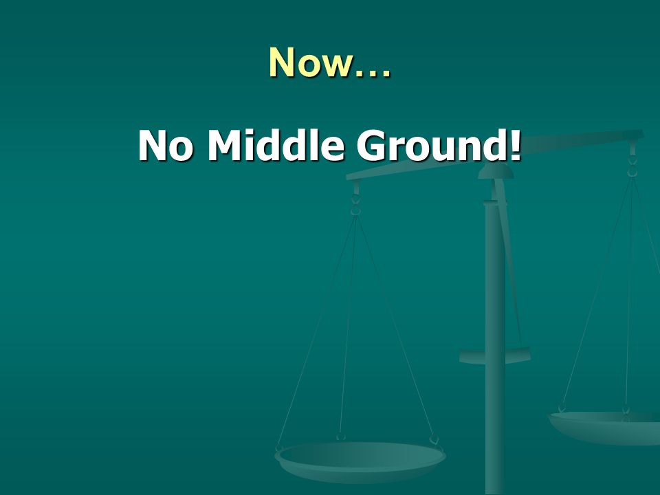 Now… No Middle Ground!