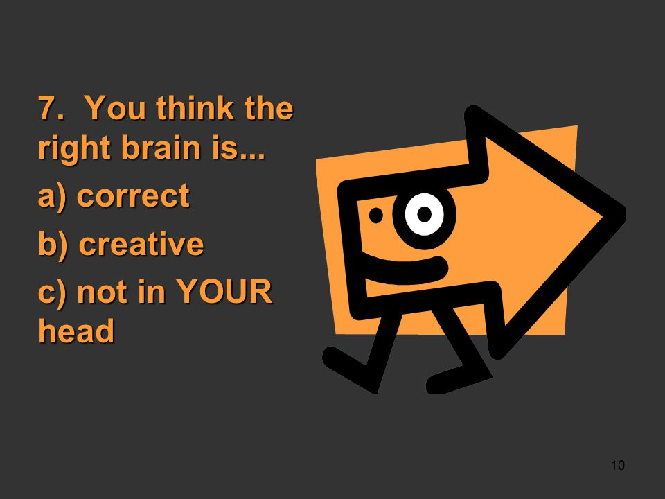 10 7. You think the right brain is... a) correct b) creative c) not in YOUR head