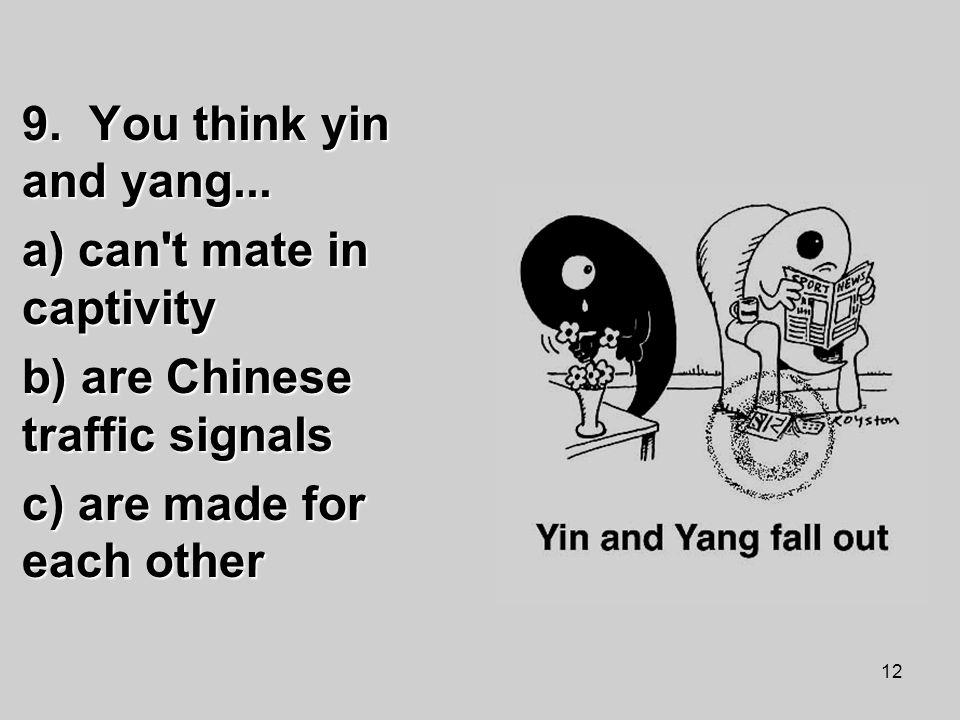 12 9. You think yin and yang...