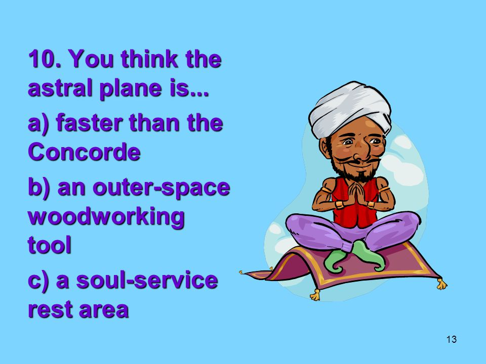 13 10. You think the astral plane is...