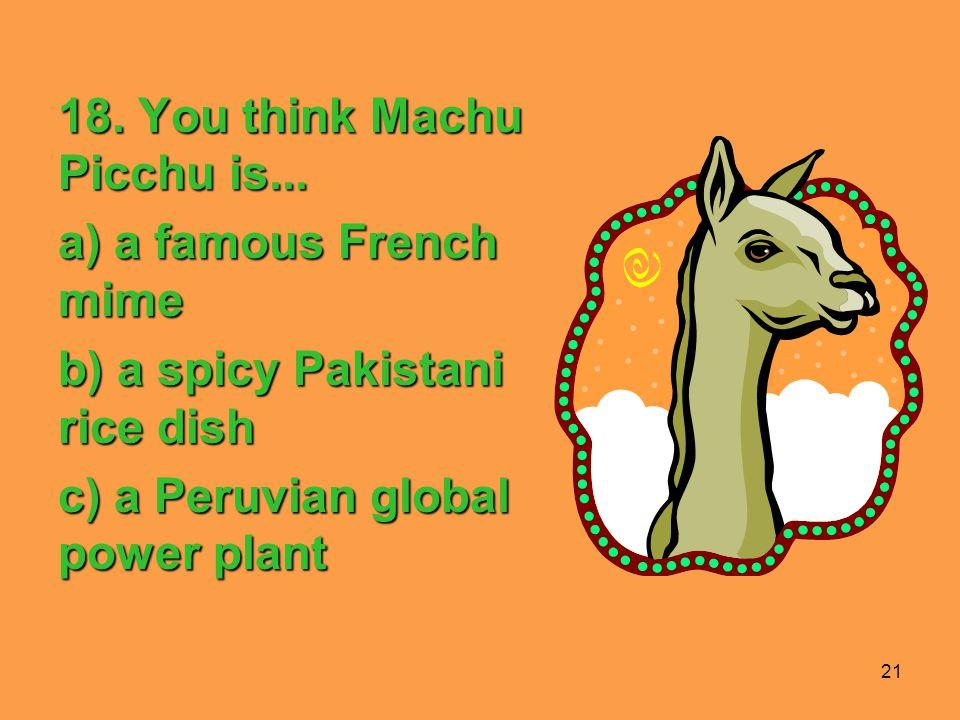 21 18. You think Machu Picchu is...
