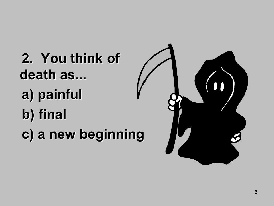 5 2. You think of death as... a) painful b) final c) a new beginning