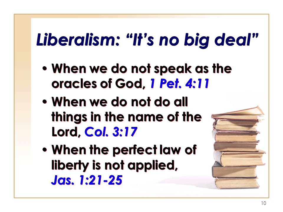 10 Liberalism: It's no big deal When we do not speak as the oracles of God, 1 Pet.