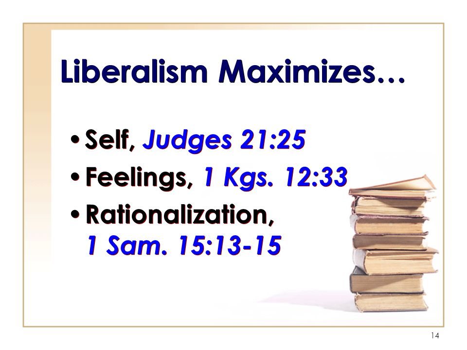 14 Liberalism Maximizes… Self, Judges 21:25 Feelings, 1 Kgs.