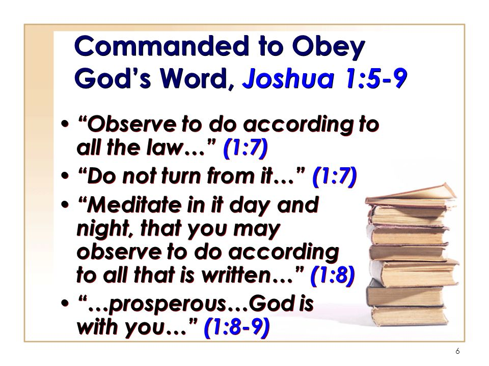 6 Commanded to Obey God's Word, Joshua 1:5-9 Observe to do according to all the law… (1:7) Do not turn from it… (1:7) Meditate in it day and night, that you may observe to do according to all that is written… (1:8) …prosperous…God is with you… (1:8-9) Observe to do according to all the law… (1:7) Do not turn from it… (1:7) Meditate in it day and night, that you may observe to do according to all that is written… (1:8) …prosperous…God is with you… (1:8-9)