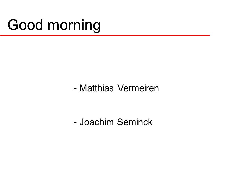 Good morning - Matthias Vermeiren - Joachim Seminck Good morning