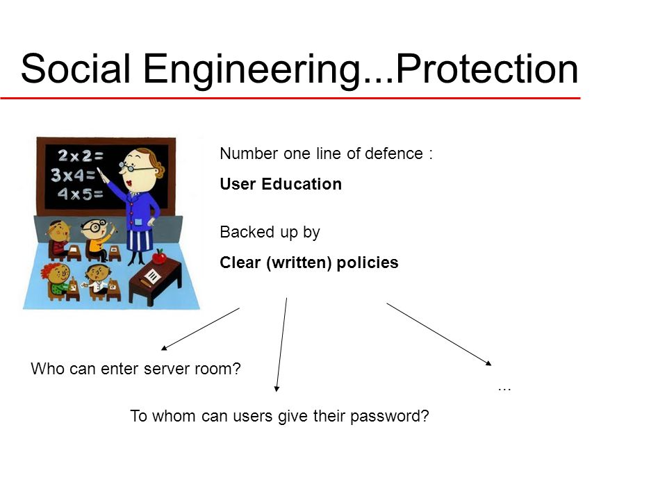 Social Engineering...Protection Number one line of defence : User Education Backed up by Clear (written) policies Who can enter server room.