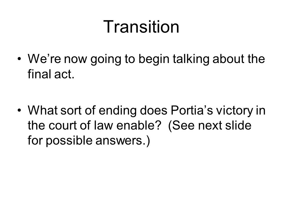 Transition We're now going to begin talking about the final act. What sort of ending does Portia's victory in the court of law enable? (See next slide
