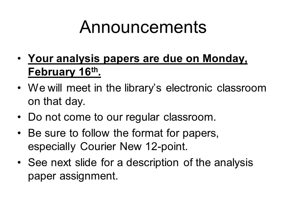 Announcements Your analysis papers are due on Monday, February 16 th. We will meet in the library's electronic classroom on that day. Do not come to o