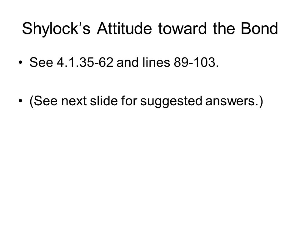 Shylock's Attitude toward the Bond See 4.1.35-62 and lines 89-103. (See next slide for suggested answers.)