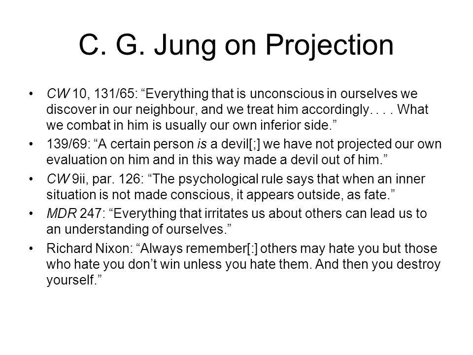 "C. G. Jung on Projection CW 10, 131/65: ""Everything that is unconscious in ourselves we discover in our neighbour, and we treat him accordingly.... Wh"