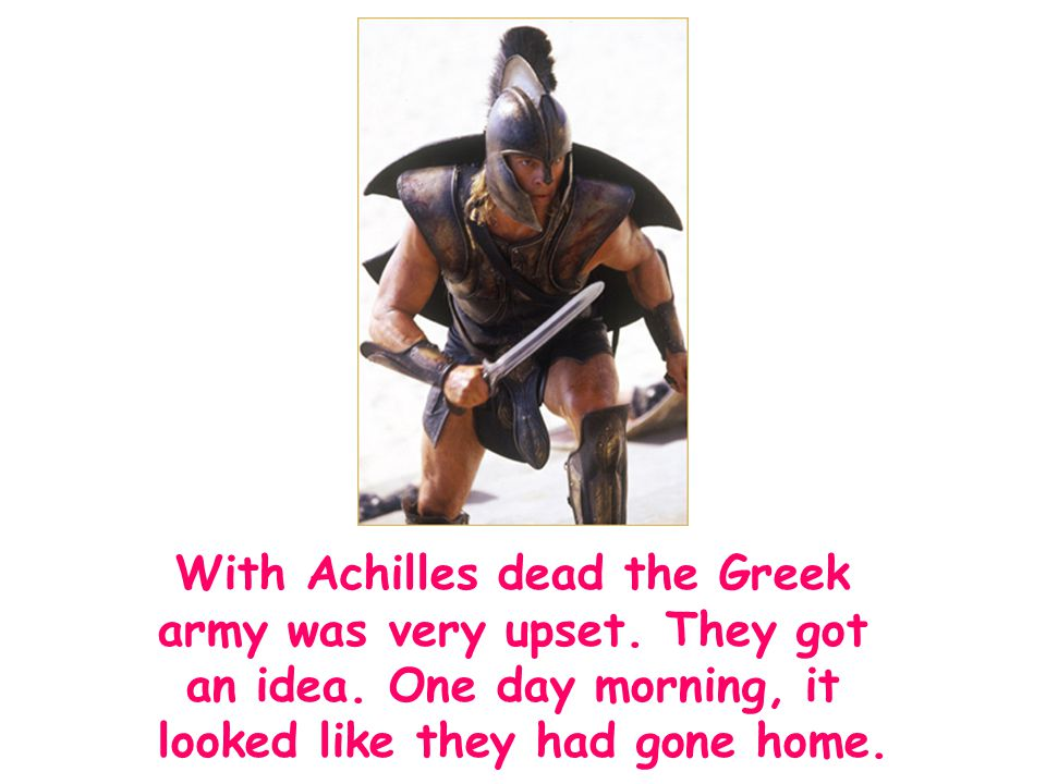 With Achilles dead the Greek army was very upset. They got an idea. One day morning, it looked like they had gone home.