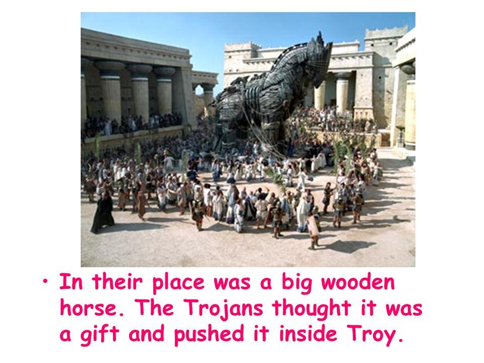 In their place was a big wooden horse. The Trojans thought it was a gift and pushed it inside Troy.
