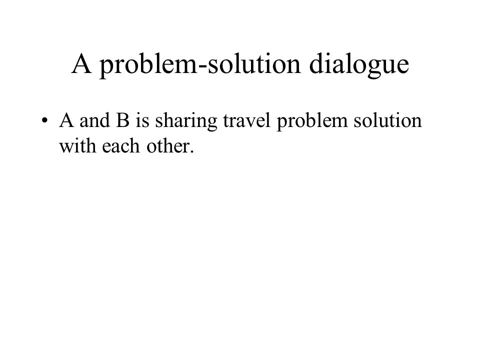A problem-solution dialogue A and B is sharing travel problem solution with each other.