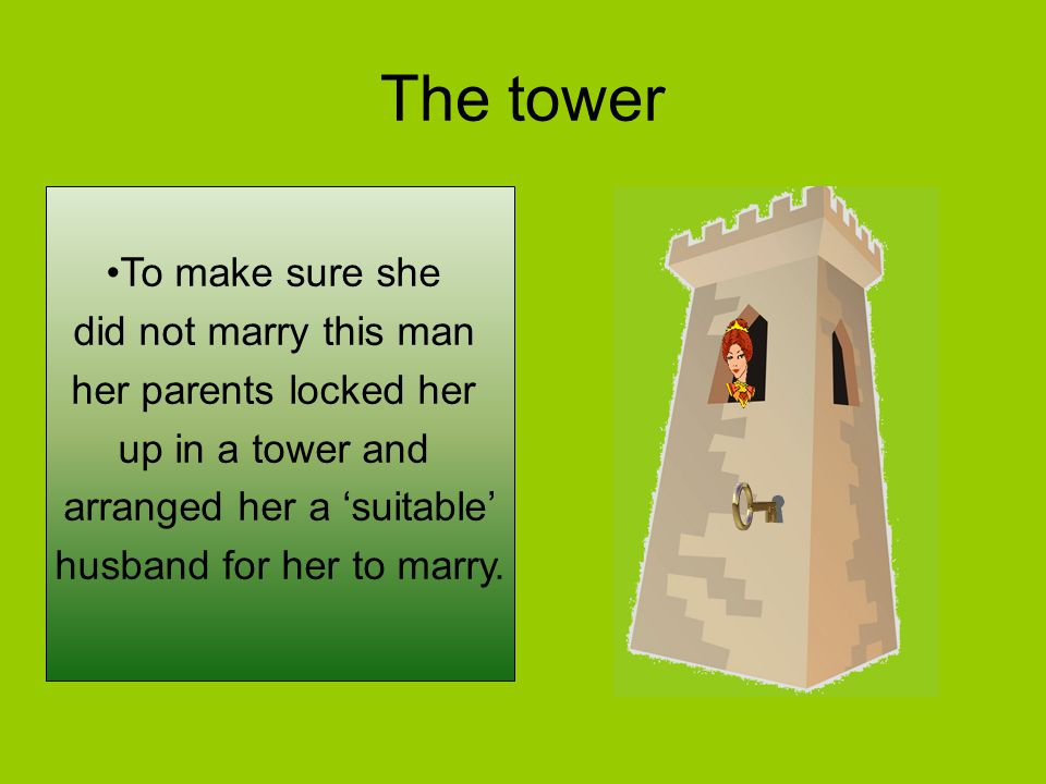 The tower To make sure she did not marry this man her parents locked her up in a tower and arranged her a 'suitable' husband for her to marry.