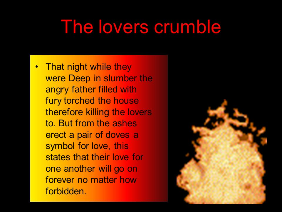 The lovers crumble That night while they were Deep in slumber the angry father filled with fury torched the house therefore killing the lovers to.