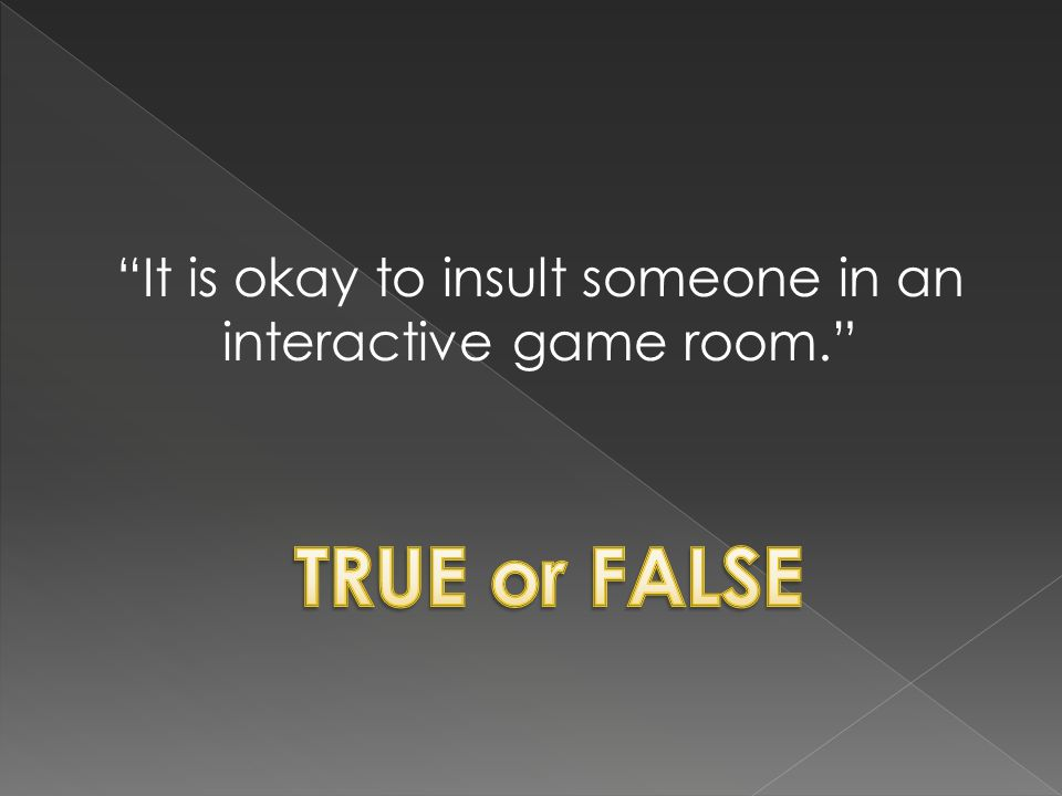 It is okay to insult someone in an interactive game room.