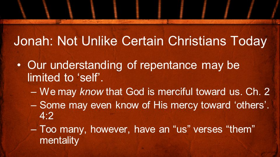 Jonah: Not Unlike Certain Christians Today Our understanding of repentance may be limited to 'self'.
