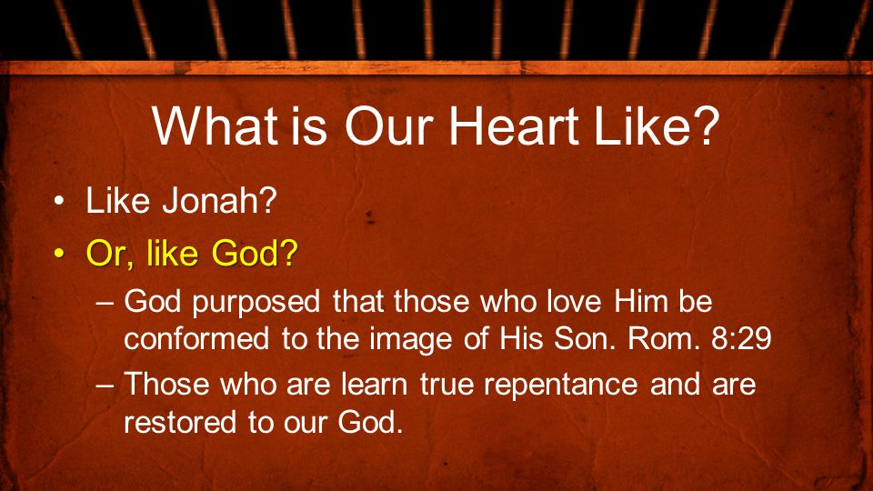 What is Our Heart Like? Like Jonah? Or, like God?Or, like God? –God purposed that those who love Him be conformed to the image of His Son. Rom. 8:29 –