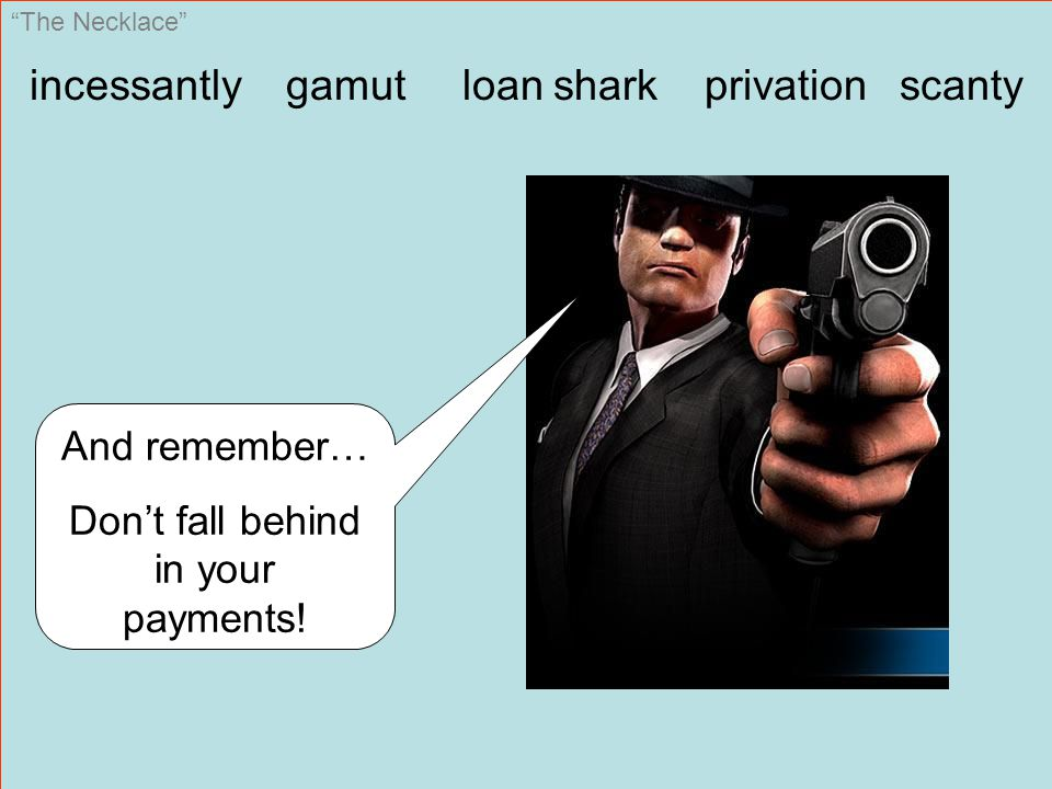 The Necklace incessantly gamut loan shark privation scanty And remember… Don't fall behind in your payments!