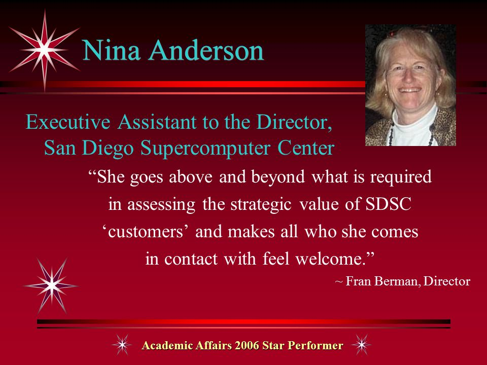Academic Affairs 2006 Star Performer Nina Anderson Executive Assistant to the Director, San Diego Supercomputer Center She goes above and beyond what is required in assessing the strategic value of SDSC 'customers' and makes all who she comes in contact with feel welcome. ~ Fran Berman, Director