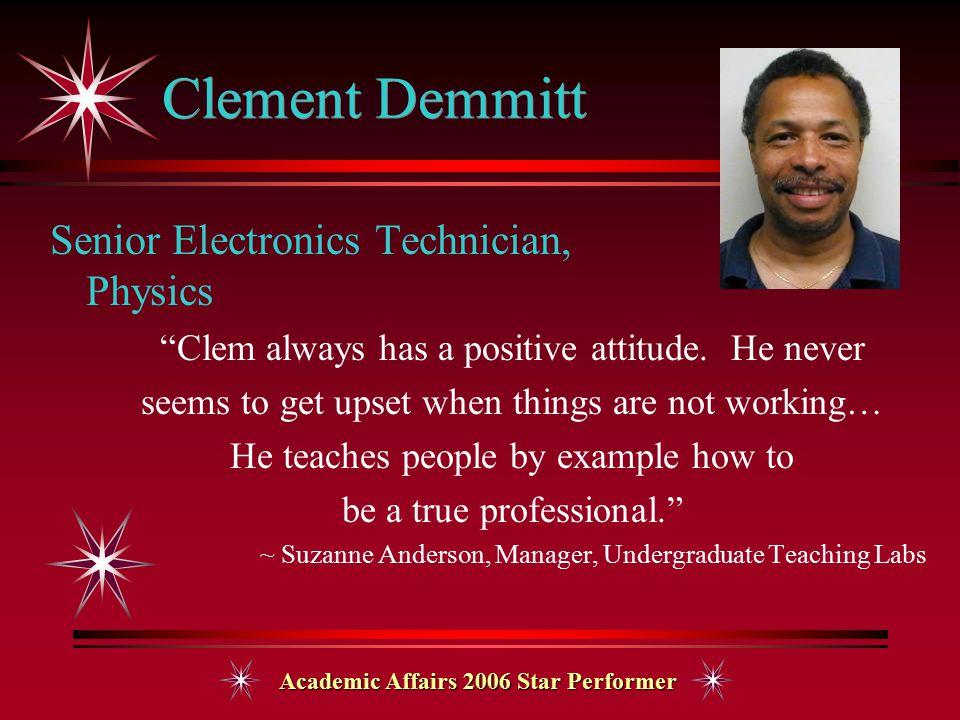 "Academic Affairs 2006 Star Performer Clement Demmitt Senior Electronics Technician, Physics ""Clem always has a positive attitude. He never seems to ge"