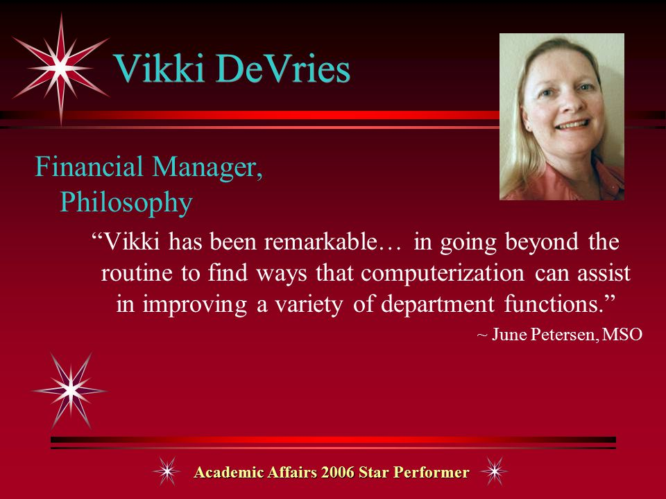 Academic Affairs 2006 Star Performer Vikki DeVries Financial Manager, Philosophy Vikki has been remarkable… in going beyond the routine to find ways that computerization can assist in improving a variety of department functions. ~ June Petersen, MSO