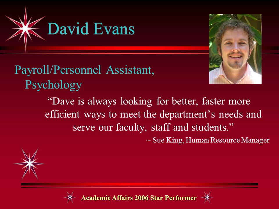 Academic Affairs 2006 Star Performer David Evans Payroll/Personnel Assistant, Psychology Dave is always looking for better, faster more efficient ways to meet the department's needs and serve our faculty, staff and students. ~ Sue King, Human Resource Manager