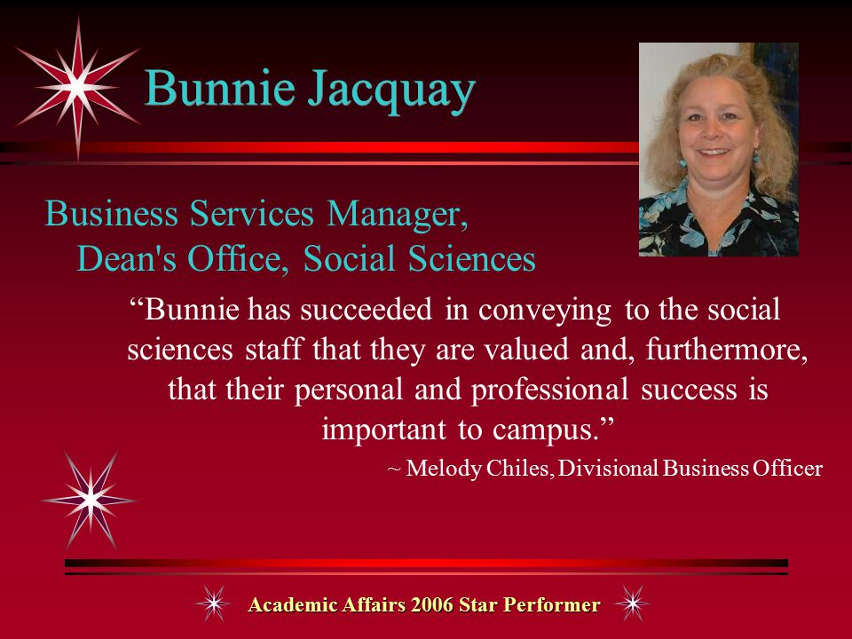 Academic Affairs 2006 Star Performer Bunnie Jacquay Business Services Manager, Dean s Office, Social Sciences Bunnie has succeeded in conveying to the social sciences staff that they are valued and, furthermore, that their personal and professional success is important to campus. ~ Melody Chiles, Divisional Business Officer