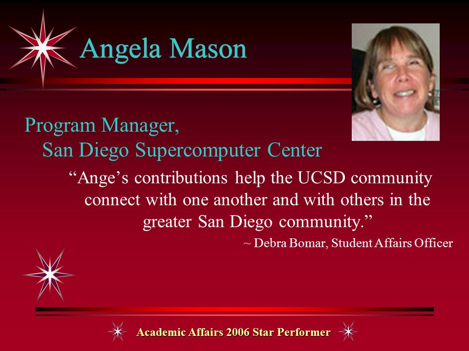 Academic Affairs 2006 Star Performer Angela Mason Program Manager, San Diego Supercomputer Center Ange's contributions help the UCSD community connect with one another and with others in the greater San Diego community. ~ Debra Bomar, Student Affairs Officer